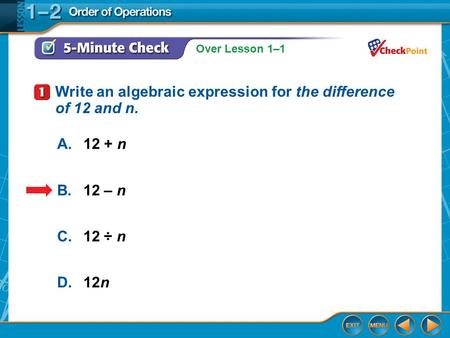 Over Lesson 1–1 5-Minute Check 1 A.12 + n B.12 – n C.12 ÷ n D.12n Write an algebraic expression for the difference of 12 and n.