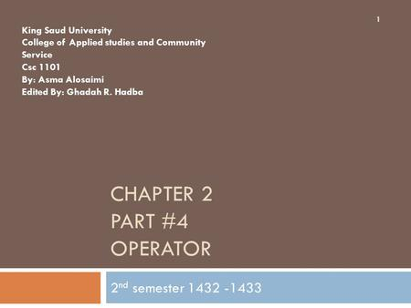 CHAPTER 2 PART #4 OPERATOR 2 nd semester 1432 -1433 King Saud University College of Applied studies and Community Service Csc 1101 By: Asma Alosaimi Edited.