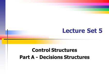 Lecture Set 5 Control Structures Part A - Decisions Structures.