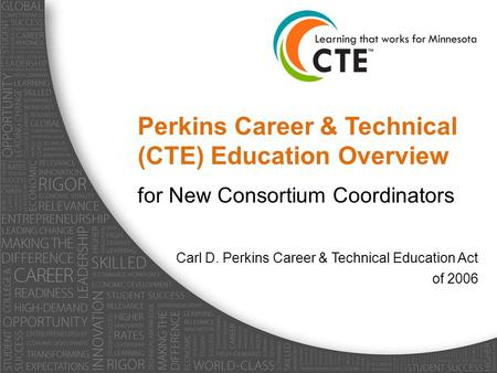 Perkins Career & Technical (CTE) Education Overview for New Consortium Coordinators Carl D. Perkins Career & Technical Education Act of 2006.
