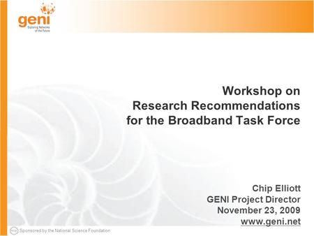 Sponsored by the National Science Foundation Workshop on Research Recommendations for the Broadband Task Force Chip Elliott GENI Project Director November.