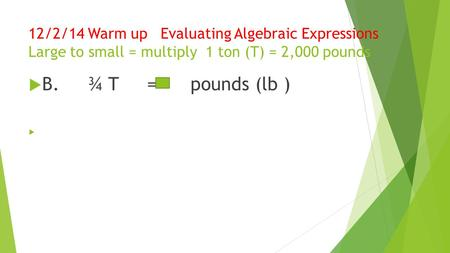 12/2/14 Warm up Evaluating Algebraic Expressions Large to small = multiply 1 ton (T) = 2,000 pounds  B. ¾ T = pounds (lb ) 
