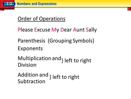 Order of Operations Please Excuse My Dear Aunt Sally Parenthesis (Grouping Symbols) Exponents Multiplication and Division Addition and Subtraction } left.