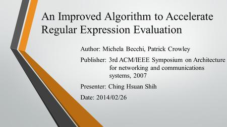 An Improved Algorithm to Accelerate Regular Expression Evaluation Author: Michela Becchi, Patrick Crowley Publisher: 3rd ACM/IEEE Symposium on Architecture.