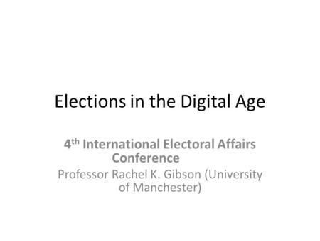 Elections in the Digital Age 4 th International Electoral Affairs Conference Professor Rachel K. Gibson (University of Manchester)