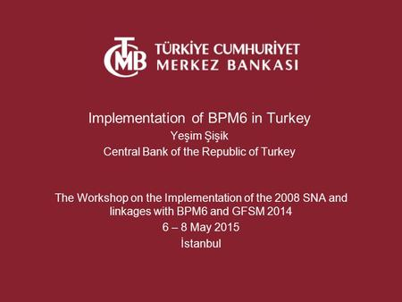 Implementation of BPM6 in Turkey Yeşim Şişik Central Bank of the Republic of Turkey The Workshop on the Implementation of the 2008 SNA and linkages with.