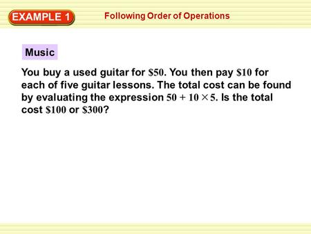EXAMPLE 1 Following Order of Operations Music You buy a used guitar for $50. You then pay $10 for each of five guitar lessons. The total cost can be found.