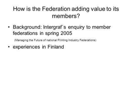 How is the Federation adding value to its members? Background: Intergraf´s enquiry to member federations in spring 2005 (Managing the Future of national.