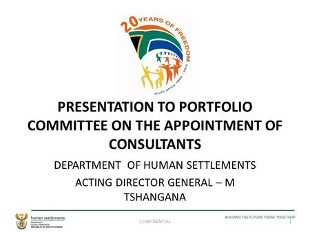 PRESENTATION TO PORTFOLIO COMMITTEE ON THE APPOINTMENT OF CONSULTANTS DEPARTMENT OF HUMAN SETTLEMENTS ACTING DIRECTOR GENERAL – M TSHANGANA 1CONFIDENTIAL.