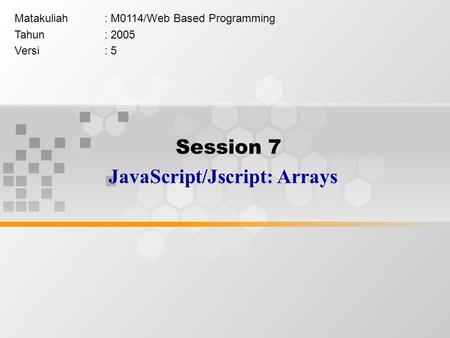 Session 7 JavaScript/Jscript: Arrays Matakuliah: M0114/Web Based Programming Tahun: 2005 Versi: 5.