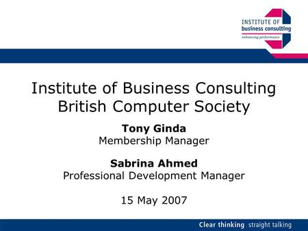 Institute of Business Consulting British Computer Society Tony Ginda Membership Manager Sabrina Ahmed Professional Development Manager 15 May 2007.