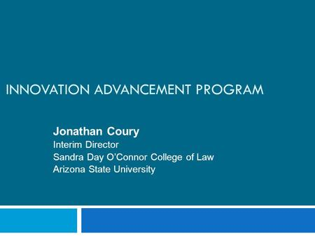 INNOVATION ADVANCEMENT PROGRAM Jonathan Coury Interim Director Sandra Day O'Connor College of Law Arizona State University.