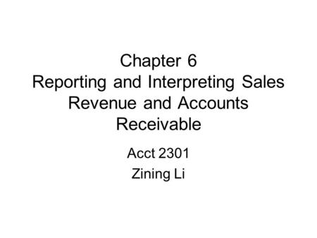 Chapter 6 Reporting and Interpreting Sales Revenue and Accounts Receivable Acct 2301 Zining Li.