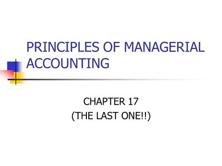 PRINCIPLES OF MANAGERIAL ACCOUNTING CHAPTER 17 (THE LAST ONE!!)