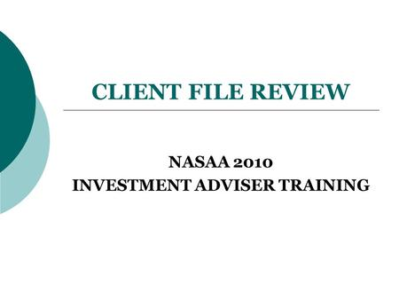 CLIENT FILE REVIEW NASAA 2010 INVESTMENT ADVISER TRAINING.