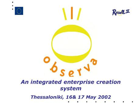 An integrated enterprise creation system Thessaloniki, 16& 17 May 2002.