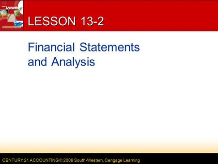 CENTURY 21 ACCOUNTING © 2009 South-Western, Cengage Learning LESSON 13-2 Financial Statements and Analysis.