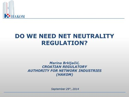 CROATIAN REGULATORY AUTHORITY FOR NETWORK INDUSTRIES (HAKOM) DO WE NEED NET NEUTRALITY REGULATION? Marina Brkljačić, CROATIAN REGULATORY AUTHORITY FOR.