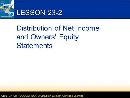CENTURY 21 ACCOUNTING © 2009 South-Western, Cengage Learning LESSON 23-2 Distribution of Net Income and Owners' Equity Statements.