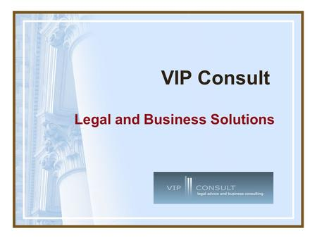 VIP Consult Legal and Business Solutions. About VIP Consult Consulting company with more than 10 years of experience Broad range of legal and business.