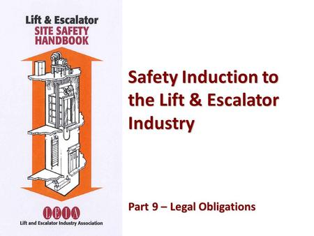 Safety Induction to the Lift & Escalator Industry Part 9 – Legal Obligations Part 9 – Legal Obligations.