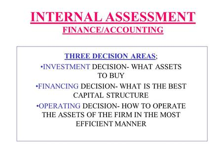 INTERNAL ASSESSMENT FINANCE/ACCOUNTING THREE DECISION AREAS; INVESTMENT DECISION- WHAT ASSETS TO BUY FINANCING DECISION- WHAT IS THE BEST CAPITAL STRUCTURE.