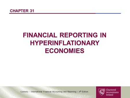 Connolly – International Financial Accounting and Reporting – 4 th Edition CHAPTER 31 FINANCIAL REPORTING IN HYPERINFLATIONARY ECONOMIES.