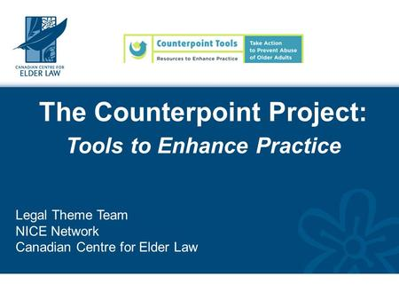 The Counterpoint Project: Tools to Enhance Practice Legal Theme Team NICE Network Canadian Centre for Elder Law.