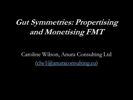 Gut Symmetries: Propertising and Monetising FMT Caroline Wilson, Anura Consulting Ltd