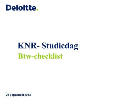 KNR- Studiedag 25 september 2013 Btw-checklist. © 2013 Deloitte The Netherlands KNR Studiedag Btw-checklist 1.