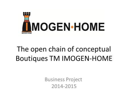The open chain of conceptual Boutiques TM IMOGEN-HOME Business Project 2014-2015.