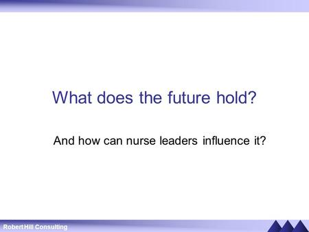 Robert Hill Consulting What does the future hold? And how can nurse leaders influence it?