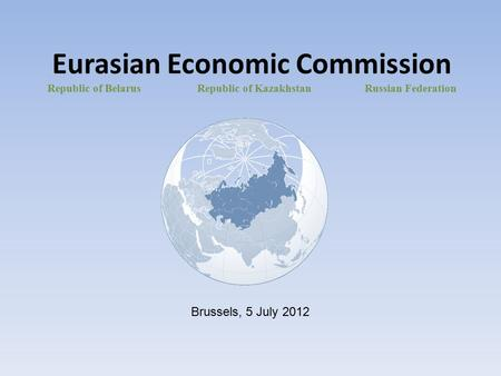 Eurasian Economic Commission Republic of Belarus Republic of Kazakhstan Russian Federation Brussels, 5 July 2012.