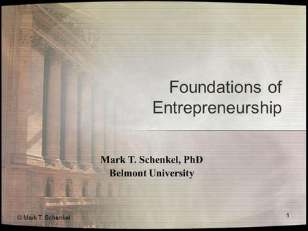 © Mark T. Schenkel 1 Foundations of Entrepreneurship Mark T. Schenkel, PhD Belmont University.