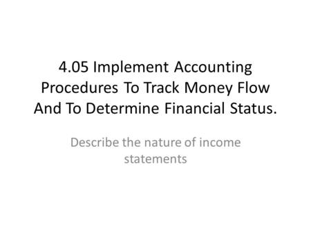 4.05 Implement Accounting Procedures To Track Money Flow And To Determine Financial Status. Describe the nature of income statements.