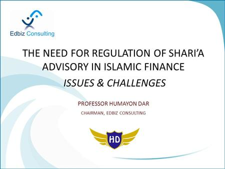 THE NEED FOR REGULATION OF SHARI'A ADVISORY IN ISLAMIC FINANCE ISSUES & CHALLENGES PROFESSOR HUMAYON DAR CHAIRMAN, EDBIZ CONSULTING.