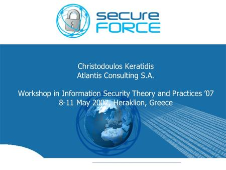 Christodoulos Keratidis Atlantis Consulting S.A. Workshop in Information Security Theory and Practices '07 8-11 May 2007, Heraklion, Greece.