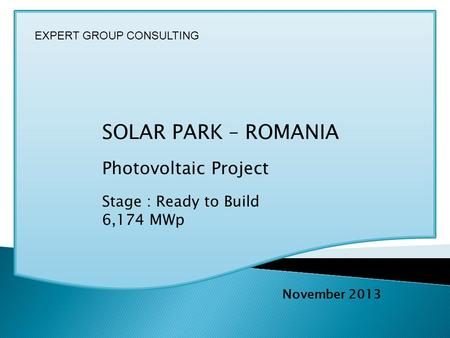 SOLAR PARK – ROMANIA Photovoltaic Project Stage : Ready to Build 6,174 MWp November 2013 EXPERT GROUP CONSULTING.