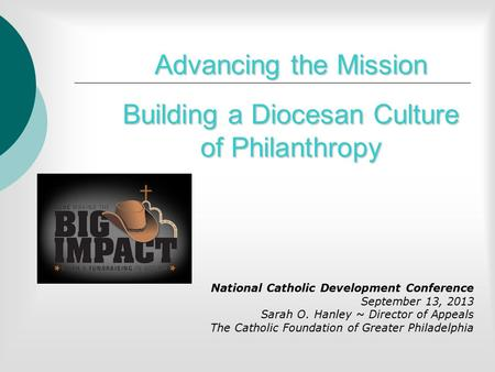 Advancing the Mission Building a Diocesan Culture of Philanthropy National Catholic Development Conference September 13, 2013 Sarah O. Hanley ~ Director.