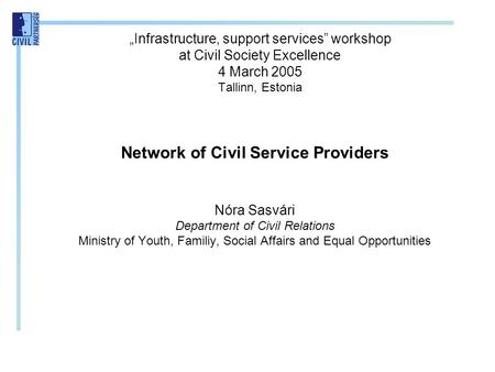 """Infrastructure, support services"" workshop at Civil Society Excellence 4 March 2005 Tallinn, Estonia Network of Civil Service Providers Nóra Sasvári Department."