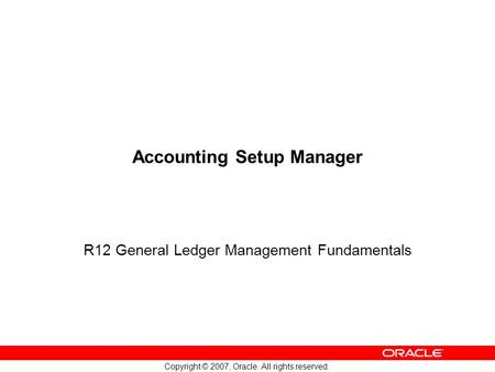 Copyright © 2007, Oracle. All rights reserved. Accounting Setup Manager R12 General Ledger Management Fundamentals.