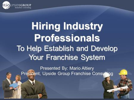 Hiring Industry Professionals To Help Establish and Develop Your Franchise System Presented By: Mario Altiery President, Upside Group Franchise Consulting.