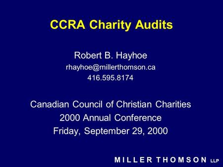M I L L E R T H O M S O N LLP CCRA Charity Audits Robert B. Hayhoe 416.595.8174 Canadian Council of Christian Charities 2000 Annual.