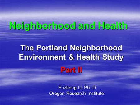 Neighborhood and Health The Portland Neighborhood Environment & Health Study Fuzhong Li, Ph. D Oregon Research Institute Part II.