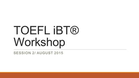 TOEFL iBT® Workshop SESSION 2/ AUGUST 2015. About the TOEFL iBT® Test  The TOEFL iBT® test, administered via the Internet, is an important part of your.