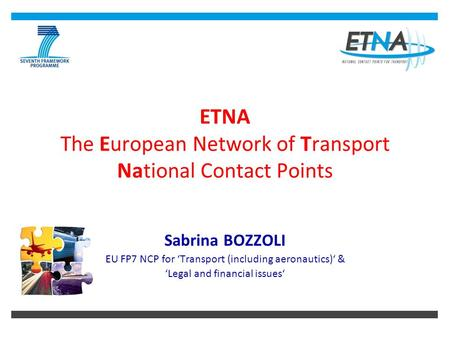 ETNA The European Network of Transport National Contact Points Sabrina BOZZOLI EU FP7 NCP for 'Transport (including aeronautics)' & 'Legal and financial.