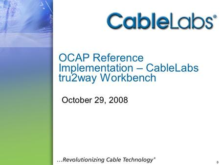 0 OCAP Reference Implementation – CableLabs tru2way Workbench October 29, 2008.