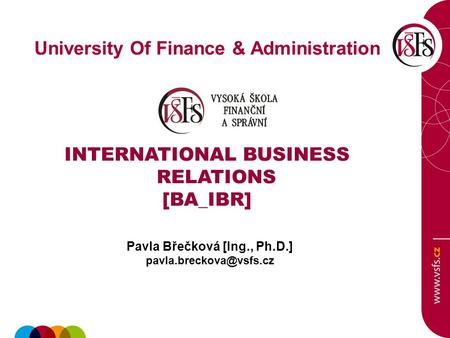 University Of Finance & Administration INTERNATIONAL BUSINESS RELATIONS [BA_IBR] Pavla Břečková [Ing., Ph.D.]