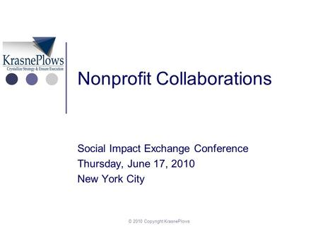 © 2010 Copyright KrasnePlows Nonprofit Collaborations Social Impact Exchange Conference Thursday, June 17, 2010 New York City.
