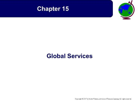 Copyright © 2007 by South-Western, a division of Thomson Learning. All rights reserved. Global Services Chapter 15.